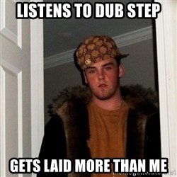Scumbag Steve - Listens to Dub step gets laid more than me