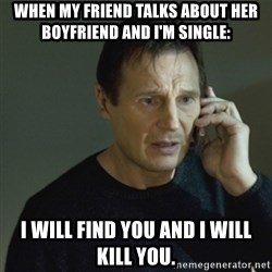 I don't know who you are... - WHEN MY FRIEND TALKS ABOUT HER BOYFRIEND AND I'M SINGLE: I WILL FIND YOU AND I WILL KILL YOU.