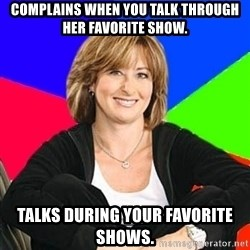 Sheltering Suburban Mom - Complains when you talk through her favorite show. Talks during your favorite shows.