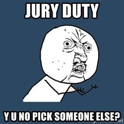 Y U No - jury duty y u no pick someone else?