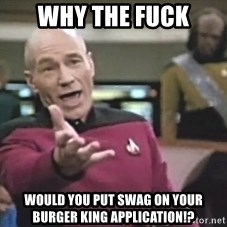 Picard Wtf - Why The Fuck Would You Put SWAG On Your Burger King Application!?