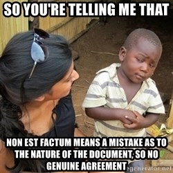 skeptical black kid - SO you're telling me that non est factum means a mistake as to the nature of the document, so no genuine agreement