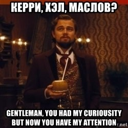 you had my curiosity dicaprio - Керри, Хэл, Маслов? Gentleman, you had my curiousity but now you have my attention