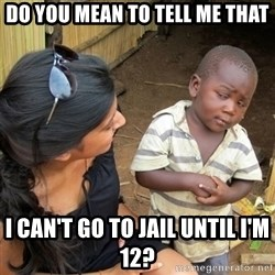 skeptical black kid - DO YOU MEAN TO TELL ME THAT I CAN'T GO TO JAIL UNTIL I'M 12?