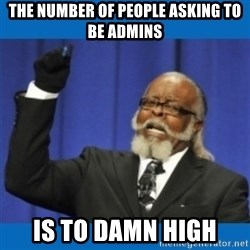 Too damn high - The number of people asking to be admins Is to damn high