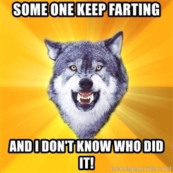 Courage Wolf - some one keep farting and i don't know who did it!