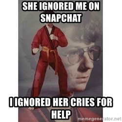 Karate Kid - She ignored me on snapchat i ignored her cries for help