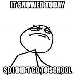 Fuck Yeah - it snowed today so i did't go to school