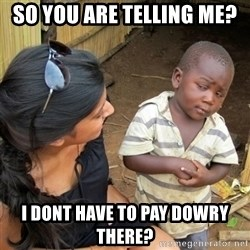 skeptical black kid - So you are telling me?  I dont have to pay dowry there?
