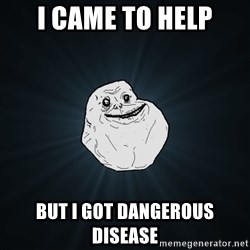 Forever Alone - i came to help but i got dangerous disease