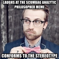 Scumbag Analytic Philosopher - Laughs at the scumbag analytic philosopher meme Conforms to the stereotype