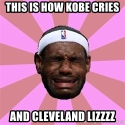LeBron James - THIS IS HOW KOBE CRIES  AND CLEVELAND LIZZZZ