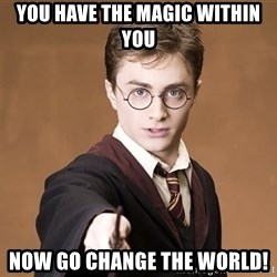 Advice Harry Potter - You have the magic within you now go change the world!