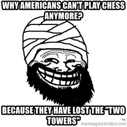 """Trollface Mohammad - why americans can't play chess anymore? because they have lost the """"two towers"""""""