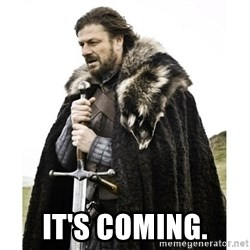 Imminent Ned  -  It's coming.