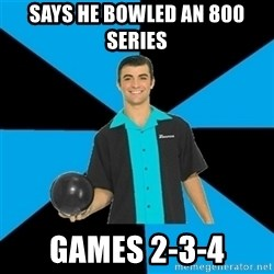 Annoying Bowler Guy  - Says he bowled an 800 series Games 2-3-4