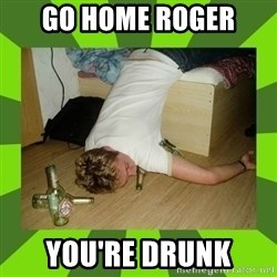 go home you,r drunk - go home roger you're drunk
