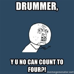 y you no - DRUMMER, Y U NO CAN COUNT TO FOUR?!