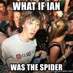 -Sudden Clarity Clarence - What if Ian  was the spider