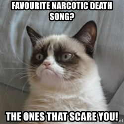 Grumpy Cat 10 - Favourite Narcotic Death song? The ones that scare you!