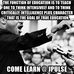 Martin Luther King, Jk - The function of education is to teach one to think intensively and to think critically. Intelligence plus character - that is the goal of true education. COME LEARN @ JPULSE