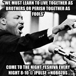 """Martin Luther King, Jk - """"We must learn to live together as brothers or perish together as fools' Come To The Night Yeshiva Every night 8-10 @ JPULSE #nobozos"""