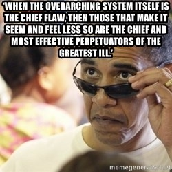 Obamawtf - 'When the overarching system itself is the chief flaw, then those that make it seem and feel less so are the chief and most effective perpetuators of the greatest ill.'