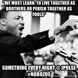 """Martin Luther King, Jk - """"We must learn. to live together as brothers or perish together as fools"""" Something every night @ JPULSE #NOBOZOS"""