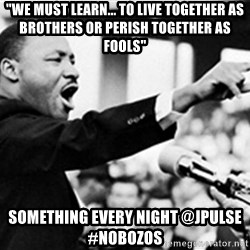 """Martin Luther King, Jk - """"We must learn... to live together as brothers or perish together as fools"""" Something every night @JPULSE #Nobozos"""
