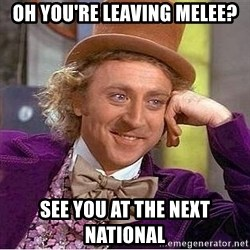 Willy Wonka - oh you're leaving melee? see you at the next national