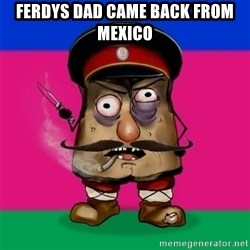 malorushka-kuban - FERDYS DAD CAME BACK FROM MEXICO