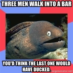 Bad Joke Eels - Three men walk into a bar You'd think the last one would have ducked.