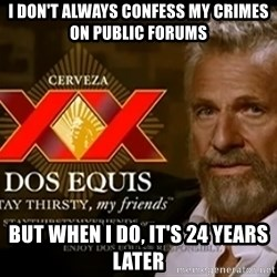 Dos Equis Man - I don't always confess my crimes on public forums But when I do, It's 24 years later