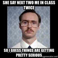 napoleon dynamite kip - she say next two me in class twice so i guess things are getting pretty serious