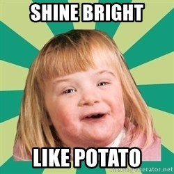 Retard girl - Shine bright like potato