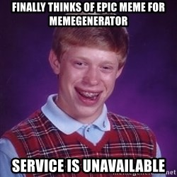 Bad Luck Brian - finally Thinks of epic meme for memegenerator service is unavailable
