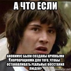 what if meme - А что если АНОНИМУС были созданы крупными корпорациями для того, чтобы останАвливать реальные восстания людей?