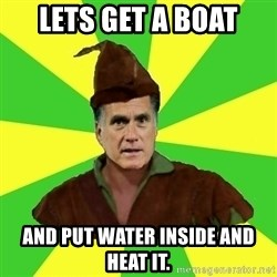 RomneyHood - Lets get a boat and put water inside and heat it.