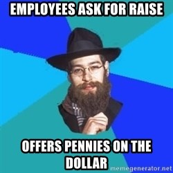 Jewish Dude - employees ask for raise offers pennies on the dollar