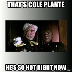 So hot right now - That's COLE PLANTE HE'S SO HOT RIGHT NOW