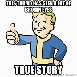 Cool Story Bro - This thumb has seen a lot of brown eyes True story