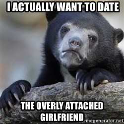 Confession Bear -  I Actually want to date the overly ATTACHED girlfriend