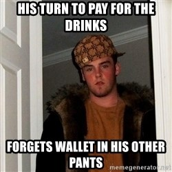 Scumbag Steve - his turn to pay for the drinks forgets wallet in his other pants
