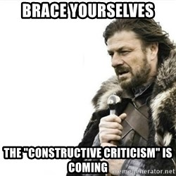 "Prepare yourself - Brace Yourselves The ""Constructive Criticism"" is coming"