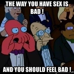Zoidberg - the way you have sex is bad ! and you should feel bad !