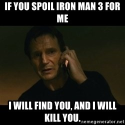 liam neeson taken - If you spoil iron man 3 for me i will find you, and i will kill you.