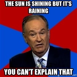 Bill O'Reilly Proves God - the sun is shining but it's raining you can't explain that