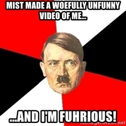Advice Hitler - MIST MADE A WOEFULLY UNFUNNY VIDEO OF ME... ...AND I'm FUHRIOUS!
