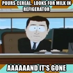 And it's gone - pours cereal.  looks for milk in refigerator aaaaaand it's gone