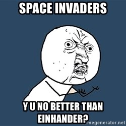 Y U No - SPACE INVADERS Y U NO BETTER THAN EINHANDER?